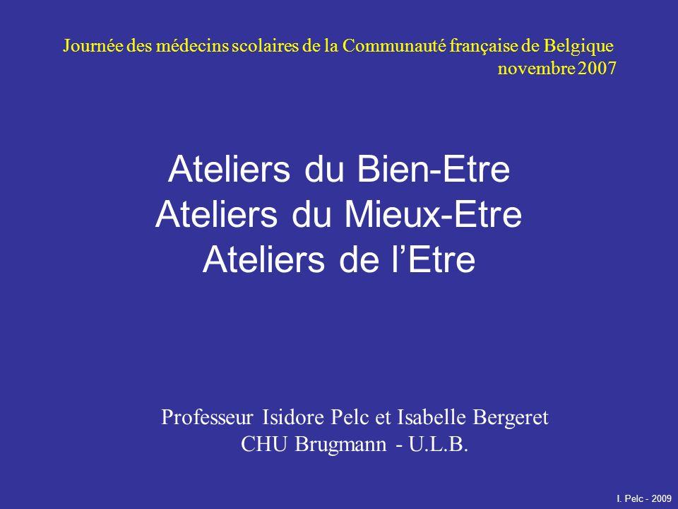 Ateliers du Bien-Etre Ateliers du Mieux-Etre Ateliers de lEtre Professeur Isidore Pelc et Isabelle Bergeret CHU Brugmann - U.L.B. Journée des médecins