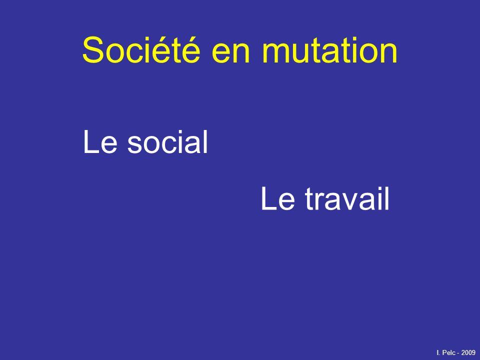 Société en mutation Le social Le travail I. Pelc - 2009