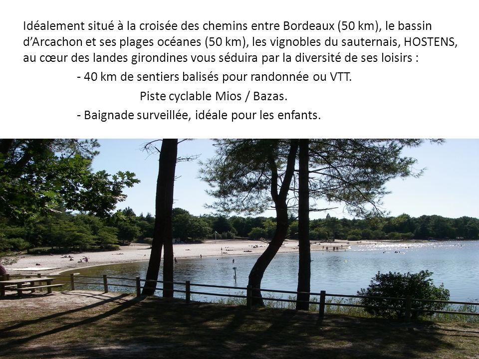 Idéalement situé à la croisée des chemins entre Bordeaux (50 km), le bassin dArcachon et ses plages océanes (50 km), les vignobles du sauternais, HOSTENS, au cœur des landes girondines vous séduira par la diversité de ses loisirs : - 40 km de sentiers balisés pour randonnée ou VTT.