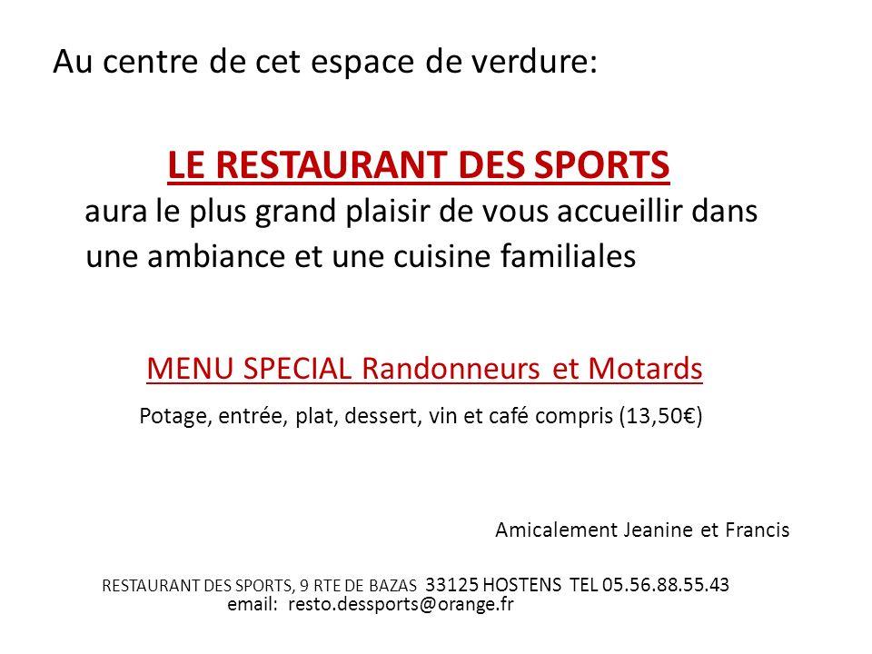 Au centre de cet espace de verdure: LE RESTAURANT DES SPORTS aura le plus grand plaisir de vous accueillir dans une ambiance et une cuisine familiales MENU SPECIAL Randonneurs et Motards Potage, entrée, plat, dessert, vin et café compris (13,50) Amicalement Jeanine et Francis RESTAURANT DES SPORTS, 9 RTE DE BAZAS 33125 HOSTENS TEL 05.56.88.55.43 email: resto.dessports@orange.fr