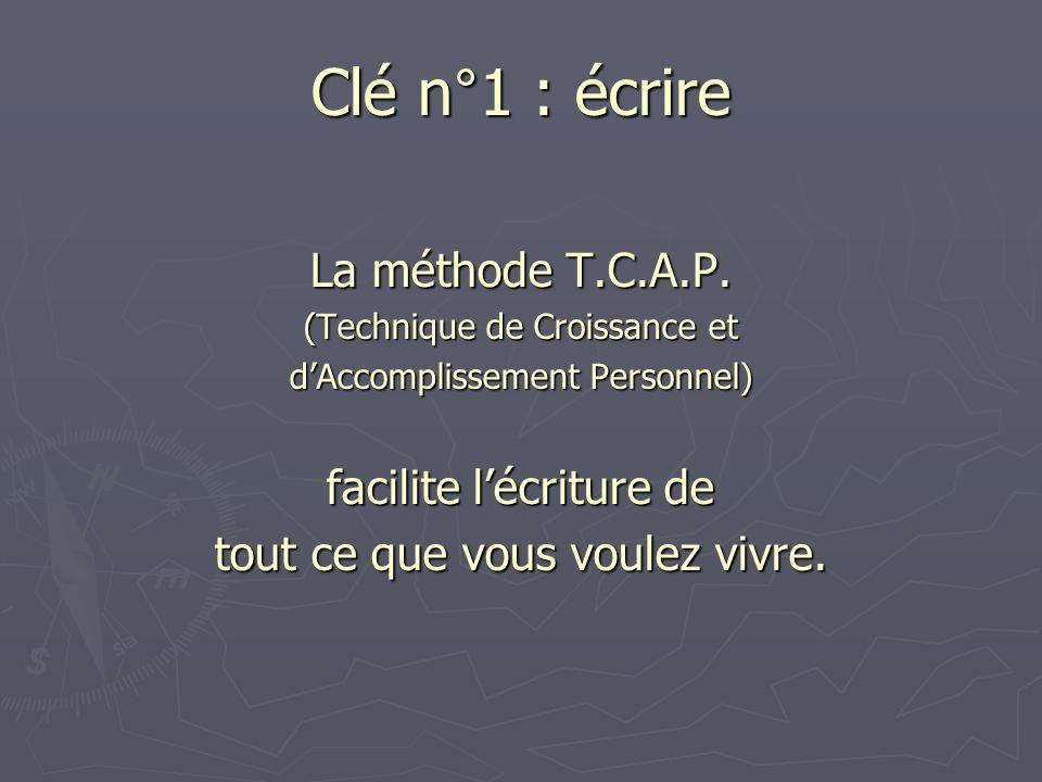 Clé n°1 : écrire La méthode T.C.A.P. (Technique de Croissance et dAccomplissement Personnel) facilite lécriture de tout ce que vous voulez vivre.