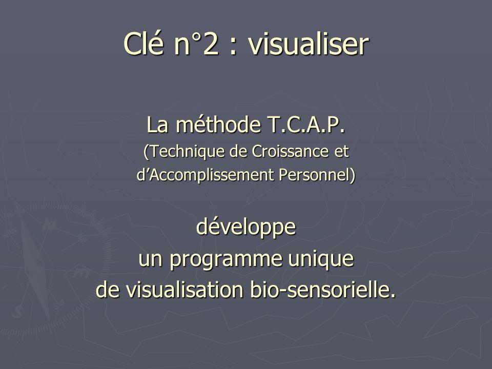 Clé n°2 : visualiser La méthode T.C.A.P. (Technique de Croissance et dAccomplissement Personnel) développe un programme unique de visualisation bio-se