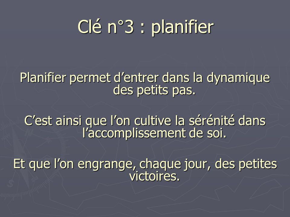 Clé n°3 : planifier Planifier permet dentrer dans la dynamique des petits pas. Cest ainsi que lon cultive la sérénité dans laccomplissement de soi. Et