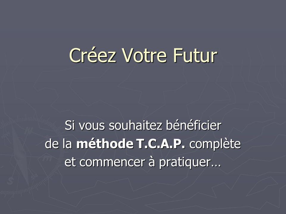 Créez Votre Futur Si vous souhaitez bénéficier de la méthode T.C.A.P. complète et commencer à pratiquer…