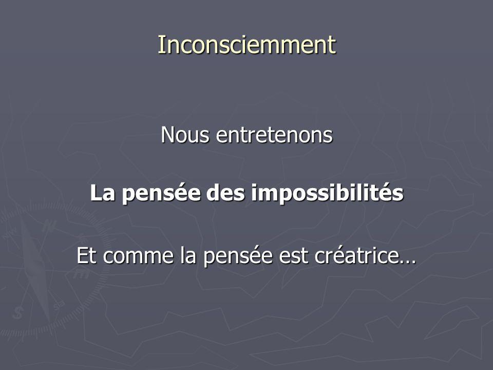 Inconsciemment Nous entretenons La pensée des impossibilités Et comme la pensée est créatrice…