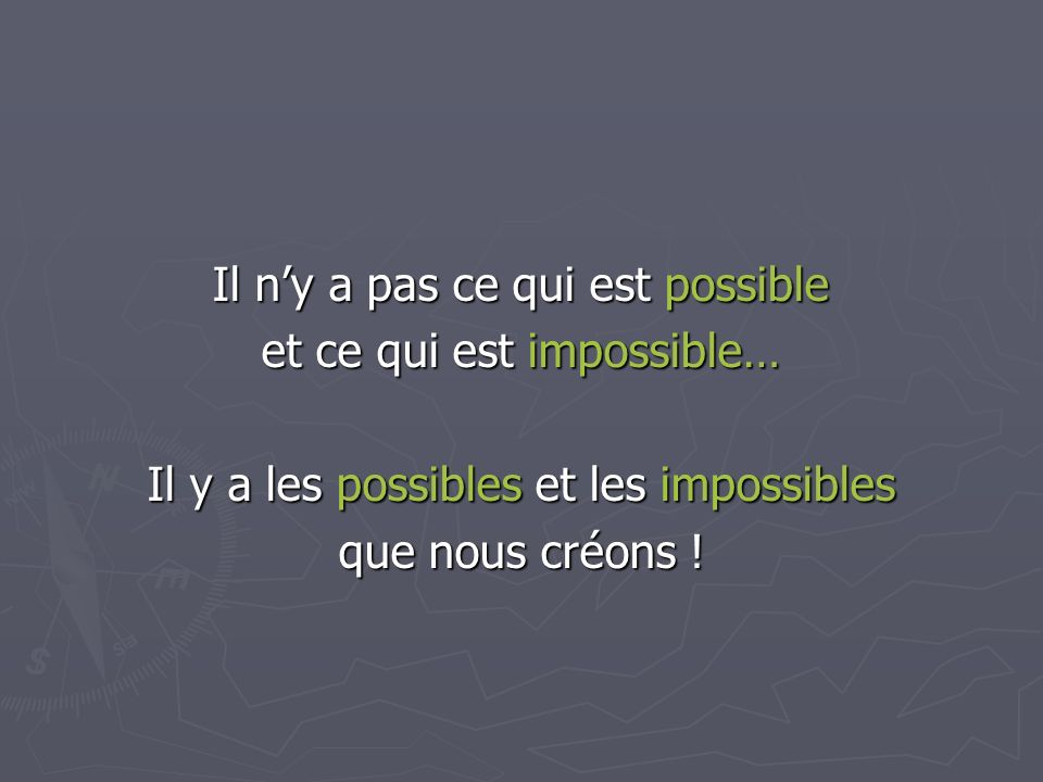 Il ny a pas ce qui est possible et ce qui est impossible… Il y a les possibles et les impossibles que nous créons !
