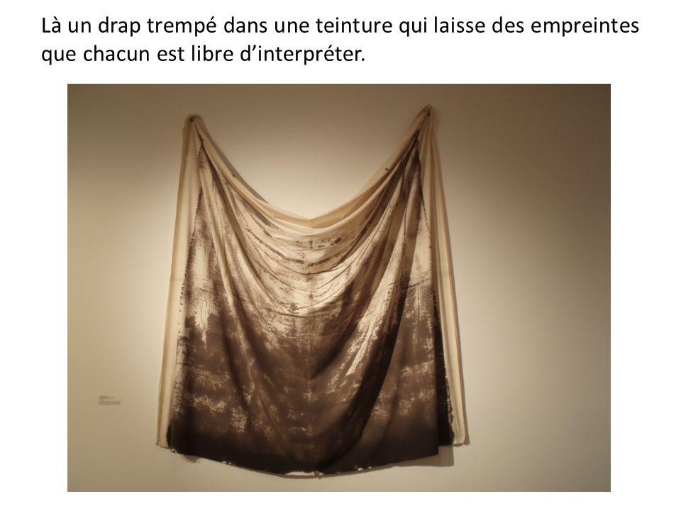 Là un drap trempé dans une teinture qui laisse des empreintes que chacun est libre dinterpréter.