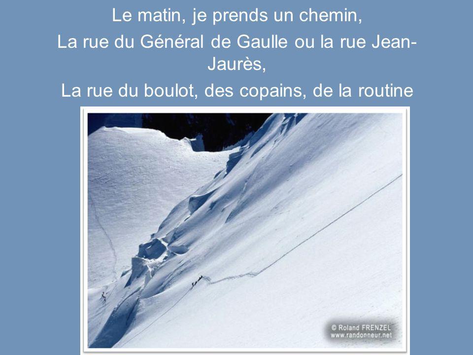 Le matin, je prends un chemin, La rue du Général de Gaulle ou la rue Jean- Jaurès, La rue du boulot, des copains, de la routine Cest le chemin de ma Vie