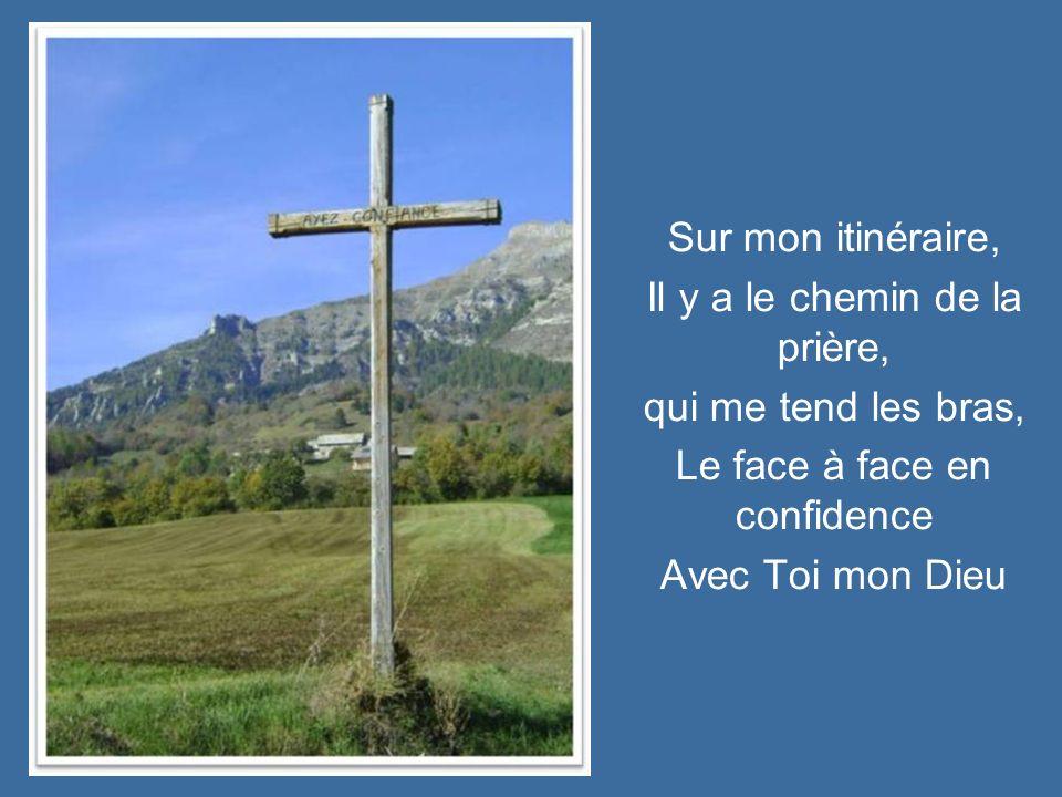 Sur mon itinéraire, Il y a le chemin de la prière, qui me tend les bras, Le face à face en confidence Avec Toi mon Dieu