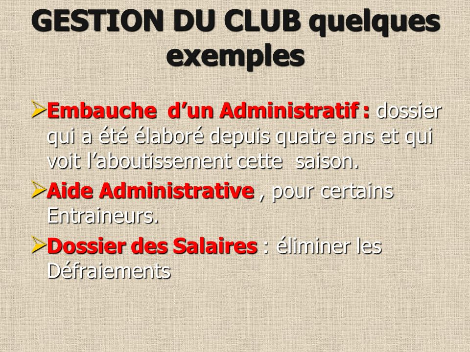 GESTION DU CLUB Une Entreprise à gérer au quotidien, et dont il faut avoir des compétences de DRH, de Juriste, de Management.
