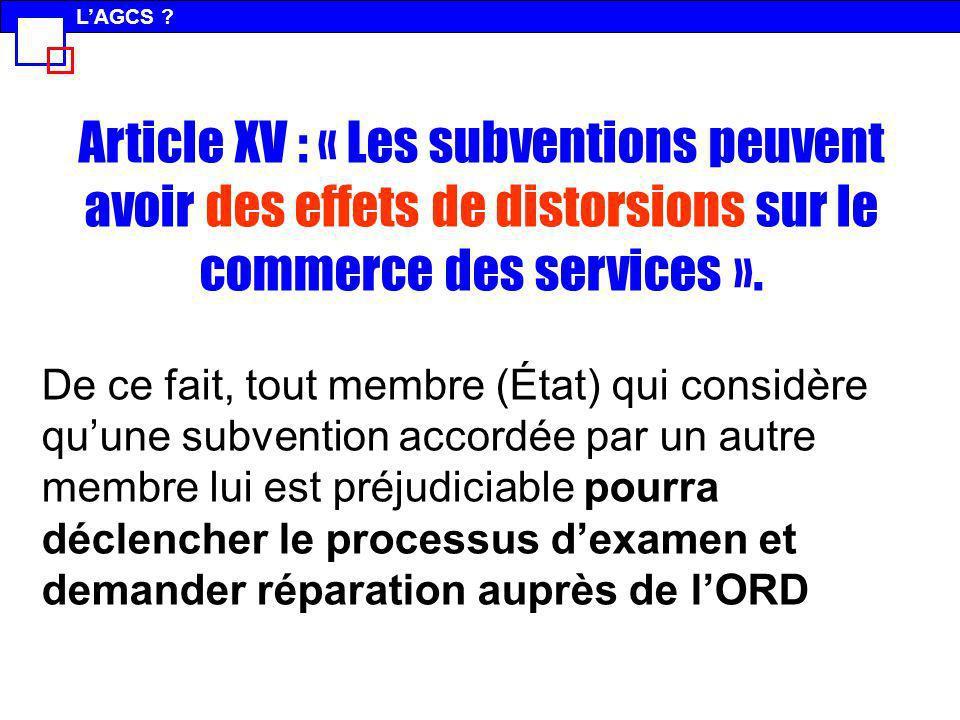 Article XV : « Les subventions peuvent avoir des effets de distorsions sur le commerce des services ». De ce fait, tout membre (État) qui considère qu