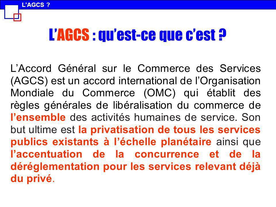 LAGCS : quest-ce que cest ? LAccord Général sur le Commerce des Services (AGCS) est un accord international de lOrganisation Mondiale du Commerce (OMC