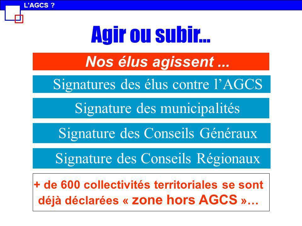 Signature des municipalités Signatures des élus contre lAGCS Signature des Conseils Régionaux Signature des Conseils Généraux Agir ou subir… Nos élus