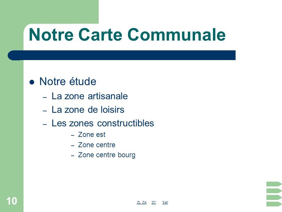 ZL ZAZL ZA ZC SatZCSat 10 Notre Carte Communale Notre étude – La zone artisanale – La zone de loisirs – Les zones constructibles – Zone est – Zone centre – Zone centre bourg