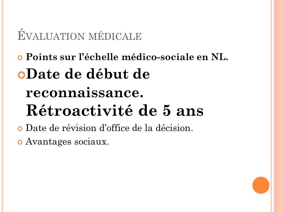 É VALUATION MÉDICALE Points sur léchelle médico-sociale en NL. Date de début de reconnaissance. Rétroactivité de 5 ans Date de révision doffice de la