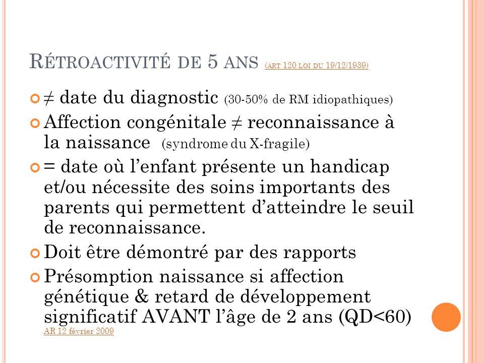 R ÉTROACTIVITÉ DE 5 ANS ( ART 120 LOI DU 19/12/1939) ( ART 120 LOI DU 19/12/1939) date du diagnostic (30-50% de RM idiopathiques) Affection congénital