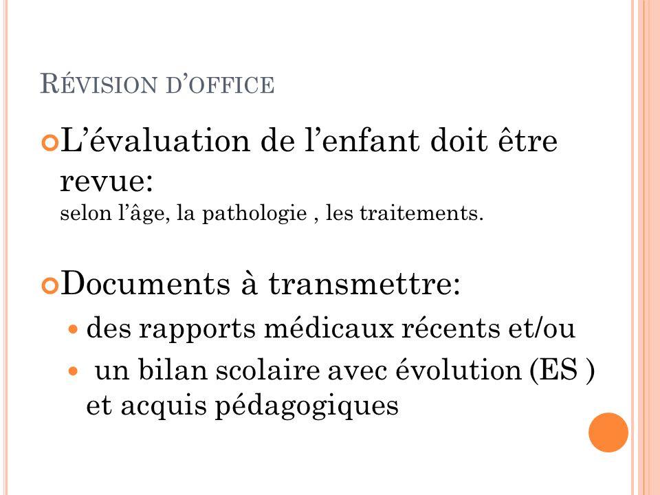 R ÉVISION D OFFICE Lévaluation de lenfant doit être revue: selon lâge, la pathologie, les traitements. Documents à transmettre: des rapports médicaux