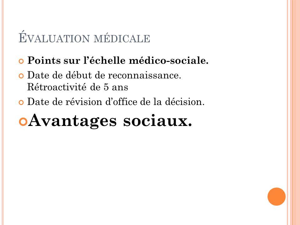 É VALUATION MÉDICALE Points sur léchelle médico-sociale. Date de début de reconnaissance. Rétroactivité de 5 ans Date de révision doffice de la décisi