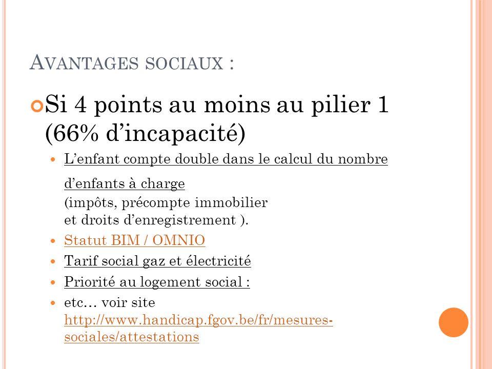 A VANTAGES SOCIAUX : Si 4 points au moins au pilier 1 (66% dincapacité) Lenfant compte double dans le calcul du nombre denfants à charge (impôts, préc