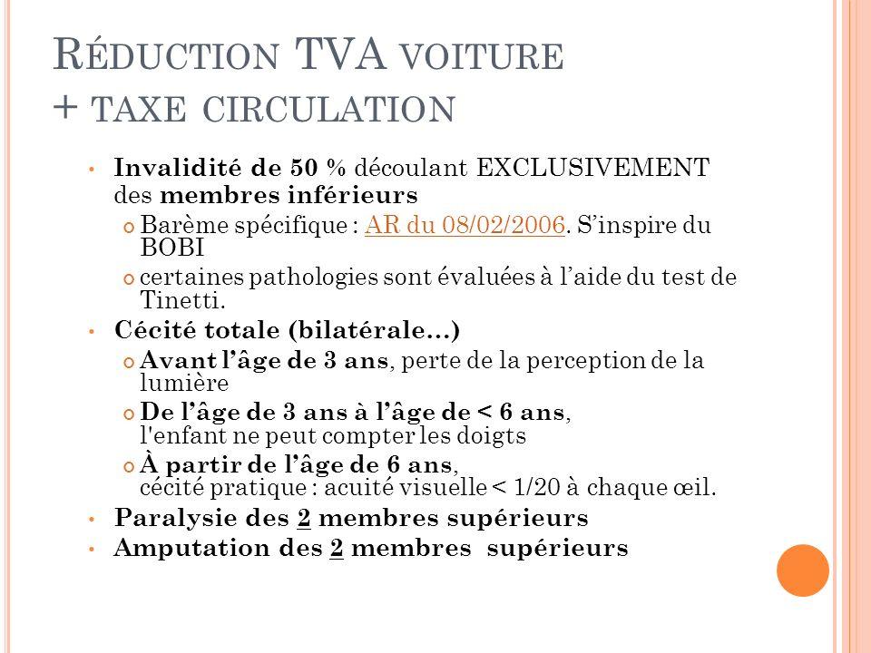 R ÉDUCTION TVA VOITURE + TAXE CIRCULATION Invalidité de 50 % découlant EXCLUSIVEMENT des membres inférieurs Barème spécifique : AR du 08/02/2006. Sins