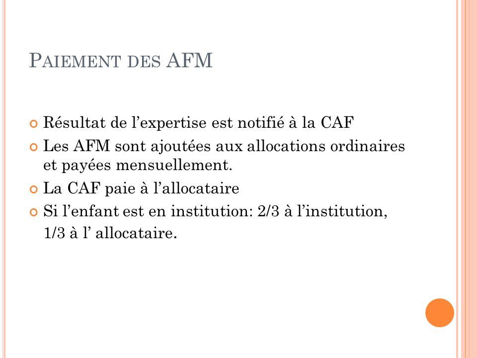 P AIEMENT DES AFM Résultat de lexpertise est notifié à la CAF Les AFM sont ajoutées aux allocations ordinaires et payées mensuellement. La CAF paie à