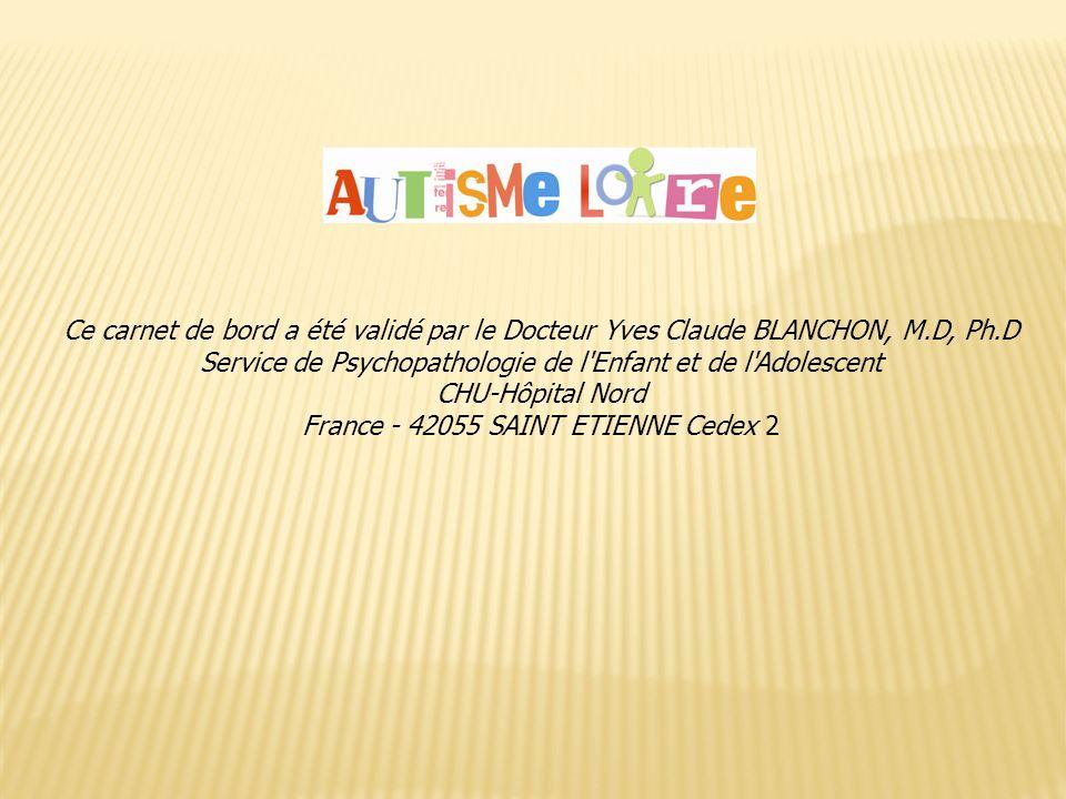 Ce carnet de bord a été validé par le Docteur Yves Claude BLANCHON, M.D, Ph.D Service de Psychopathologie de l'Enfant et de l'Adolescent CHU-Hôpital N