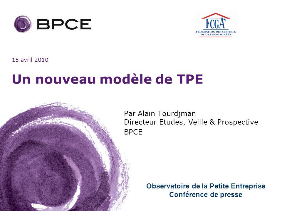 15 avril 2010 Un nouveau modèle de TPE Par Alain Tourdjman Directeur Etudes, Veille & Prospective BPCE Observatoire de la Petite Entreprise Conférence