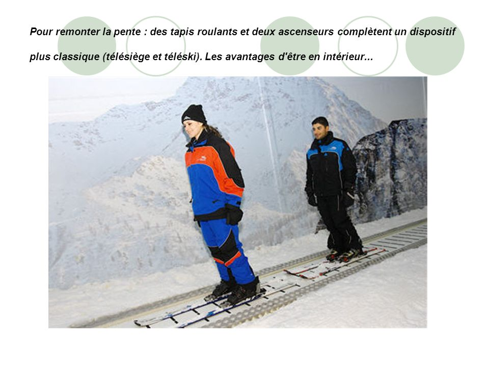 Pour remonter la pente : des tapis roulants et deux ascenseurs complètent un dispositif plus classique (télésiège et téléski). Les avantages d'être en
