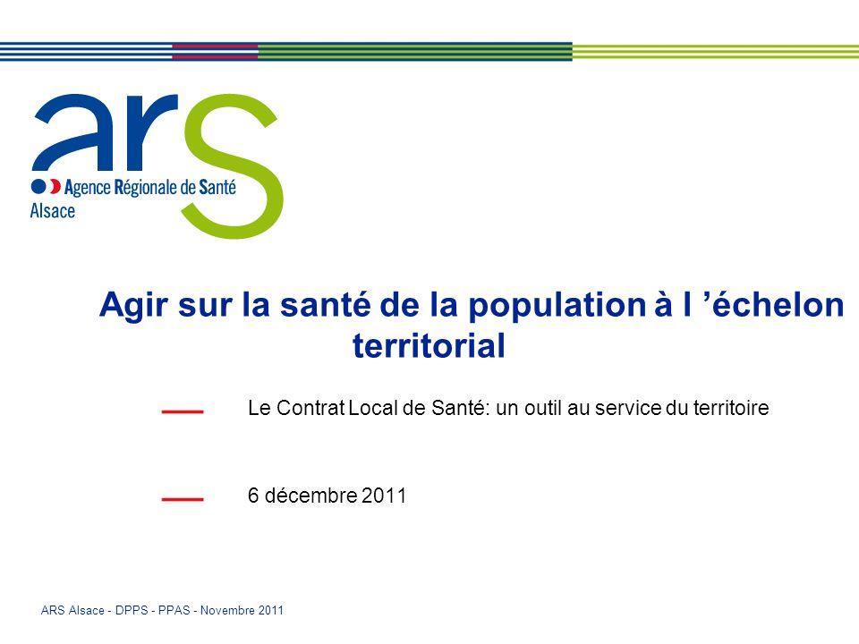 ARS Alsace - DPPS - PPAS - Novembre 2011 Agir sur la santé de la population à l échelon territorial Le Contrat Local de Santé: un outil au service du territoire 6 décembre 2011