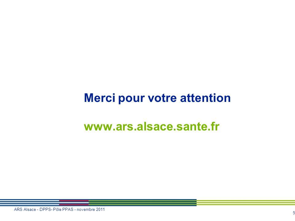 5 ARS Alsace - DPPS- Pôle PPAS - novembre 2011 Merci pour votre attention www.ars.alsace.sante.fr