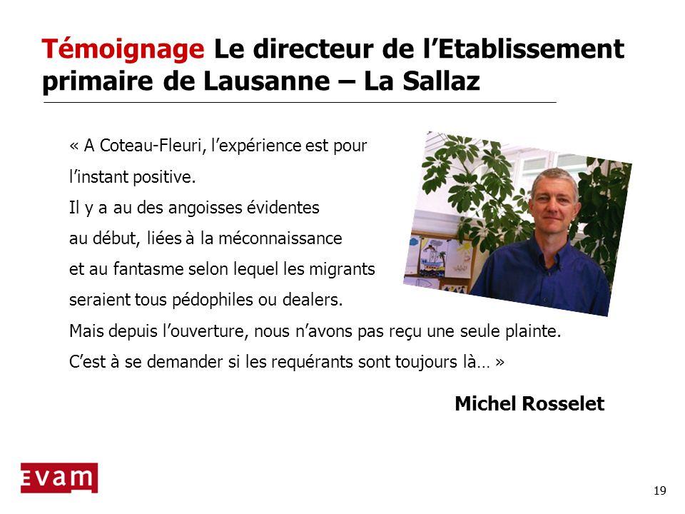 19 Témoignage Le directeur de lEtablissement primaire de Lausanne – La Sallaz « A Coteau-Fleuri, lexpérience est pour linstant positive. Il y a au des