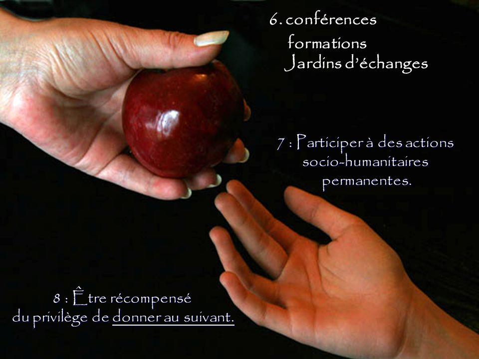 8 : Être récompensé du privilège de donner au suivant. 7 : Participer à des actions socio-humanitairespermanentes. 6. conférences formations Jardins d