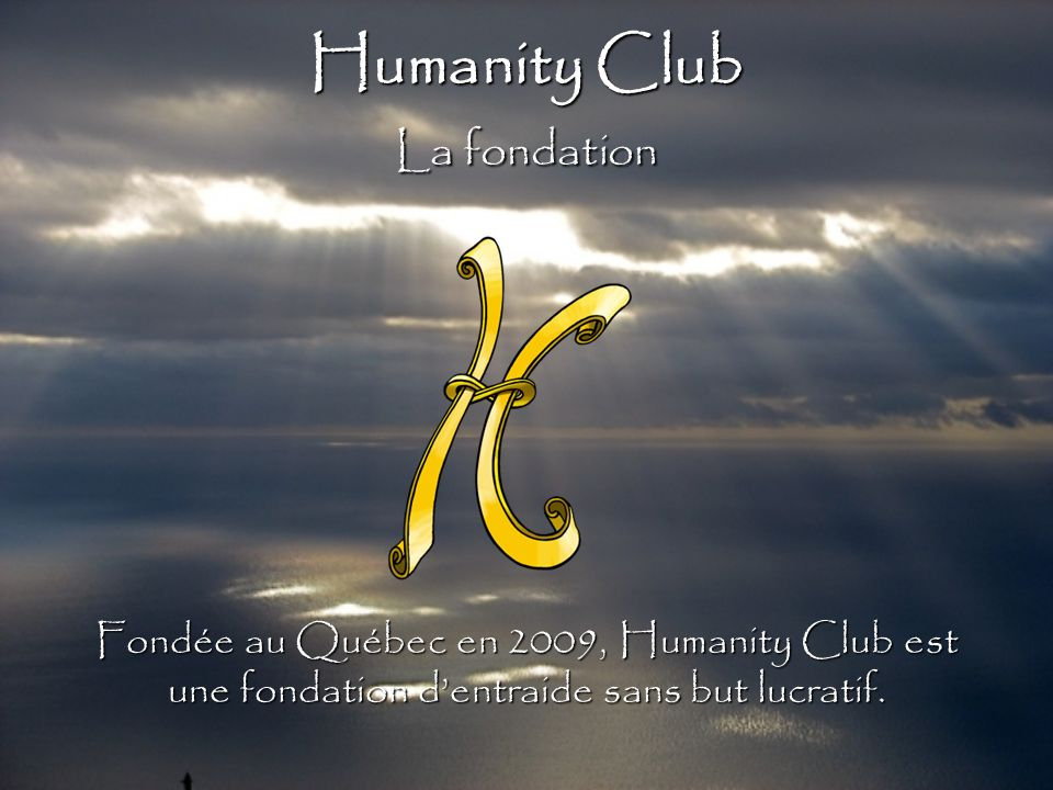 Humanity Club La fondation Fondée au Québec en 2009, Humanity Club est une fondation dentraide sans but lucratif.