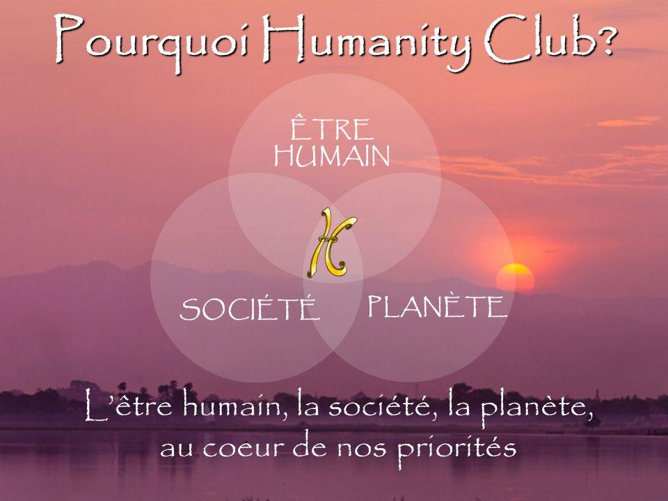 Pourquoi Humanity Club? Lêtre humain, la société, la planète, au coeur de nos priorités ÊTRE HUMAIN SOCIÉTÉ PLANÈTE