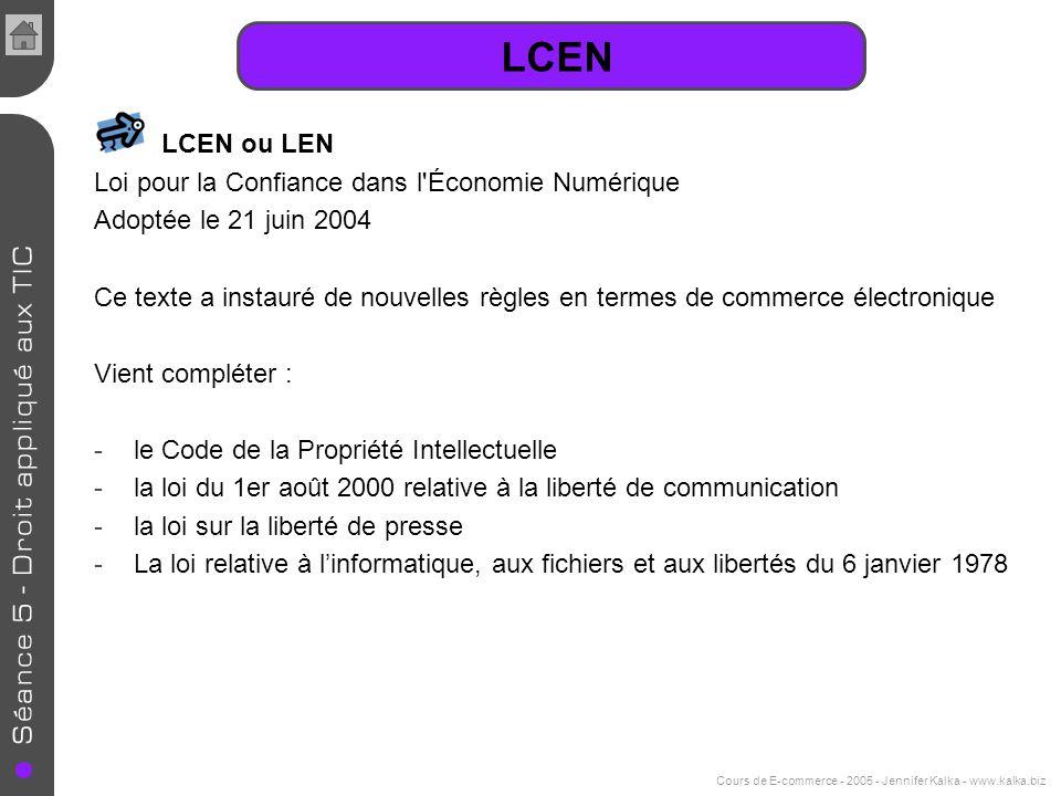 Cours de E-commerce - 2005 - Jennifer Kalka - www.kalka.biz LCEN LCEN ou LEN Loi pour la Confiance dans l'Économie Numérique Adoptée le 21 juin 2004 C