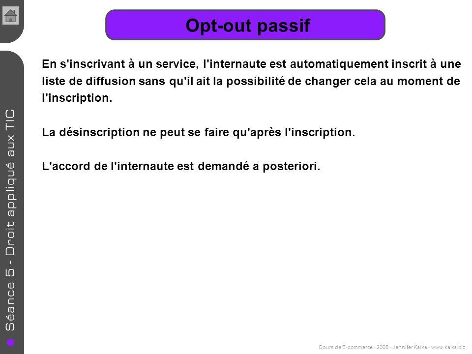 Cours de E-commerce - 2005 - Jennifer Kalka - www.kalka.biz Opt-out passif En s'inscrivant à un service, l'internaute est automatiquement inscrit à un
