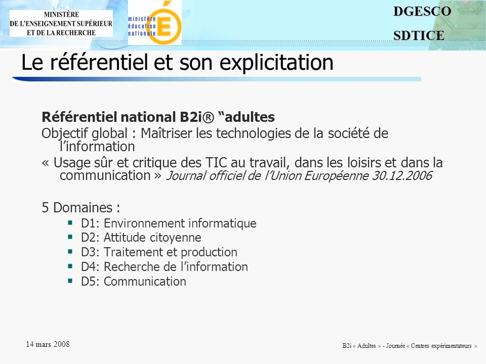 3DGESCOSDTICE 14 mars 2008 B2i « Adultes » - Journée « Centres expérimentateurs » Le référentiel et son explicitation Référentiel national B2i® adulte
