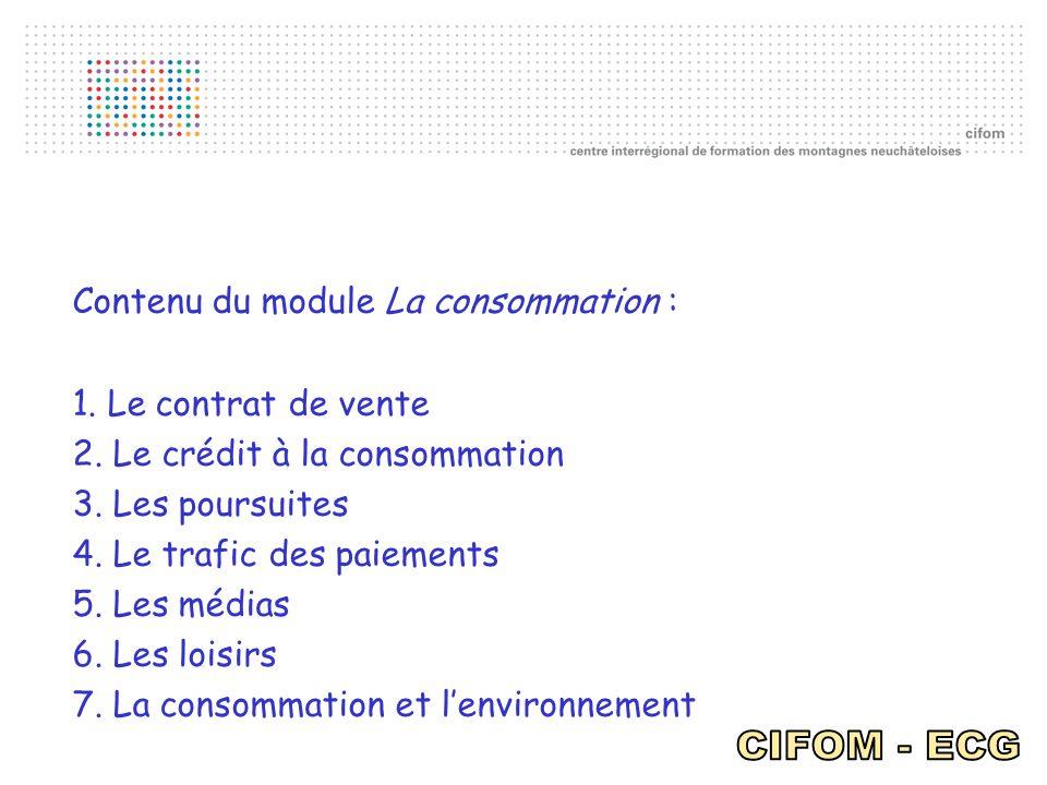Contenu du module La consommation : 1. Le contrat de vente 2. Le crédit à la consommation 3. Les poursuites 4. Le trafic des paiements 5. Les médias 6