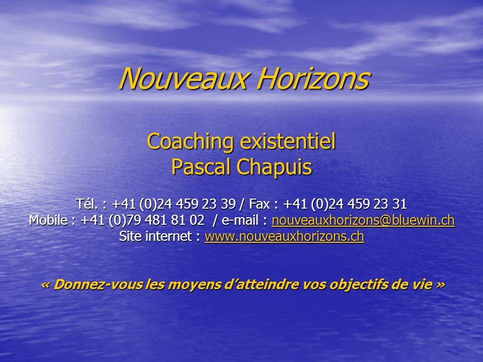 Nouveaux Horizons Coaching existentiel Pascal Chapuis Tél. : +41 (0)24 459 23 39 / Fax : +41 (0)24 459 23 31 Mobile : +41 (0)79 481 81 02 / e-mail : n