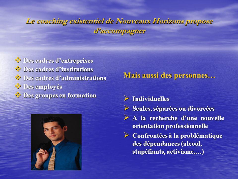 Le coaching existentiel de Nouveaux Horizons propose daccompagner Des cadres dentreprises Des cadres dentreprises Des cadres dinstitutions Des cadres