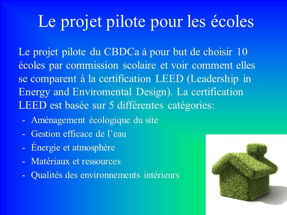 Le projet pilote pour les écoles Le projet pilote du CBDCa à pour but de choisir 10 écoles par commission scolaire et voir comment elles se comparent à la certification LEED (Leadership in Energy and Enviromental Design).