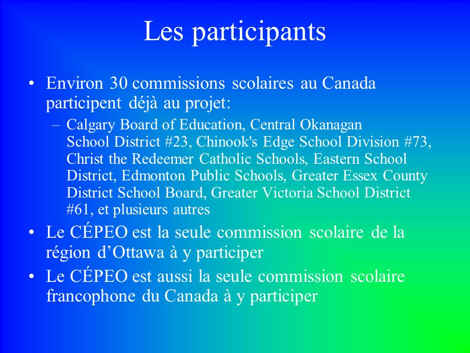 Les participants Environ 30 commissions scolaires au Canada participent déjà au projet: –Calgary Board of Education, Central Okanagan School District #23, Chinook s Edge School Division #73, Christ the Redeemer Catholic Schools, Eastern School District, Edmonton Public Schools, Greater Essex County District School Board, Greater Victoria School District #61, et plusieurs autres Le CÉPEO est la seule commission scolaire de la région dOttawa à y participer Le CÉPEO est aussi la seule commission scolaire francophone du Canada à y participer