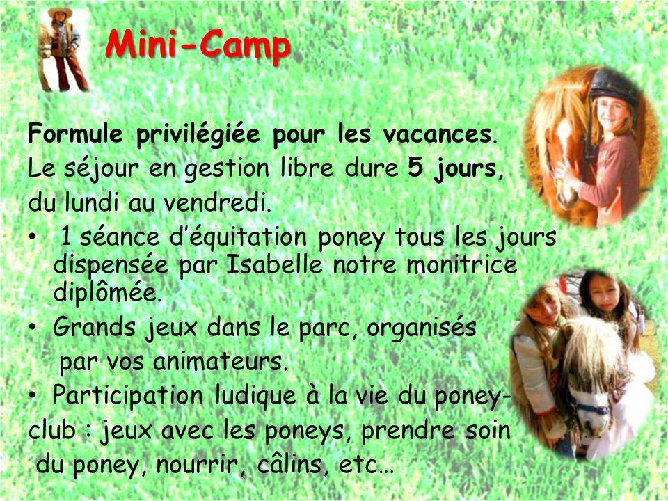 Mini-Camp Mini-Camp Formule privilégiée pour les vacances. Le séjour en gestion libre dure 5 jours, du lundi au vendredi. 1 séance déquitation poney t