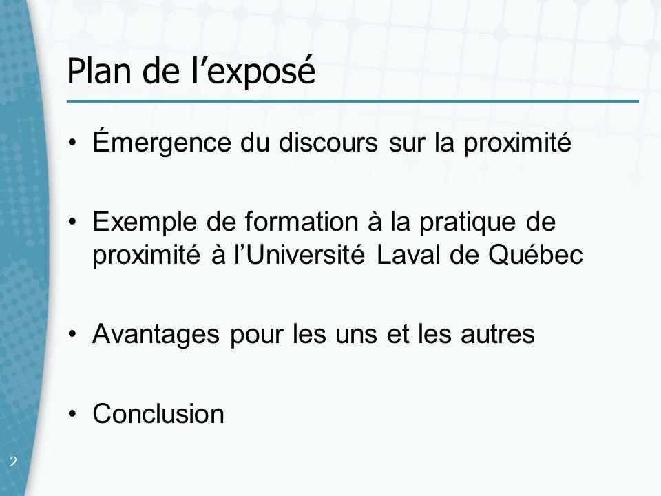 22 Plan de lexposé Émergence du discours sur la proximité Exemple de formation à la pratique de proximité à lUniversité Laval de Québec Avantages pour