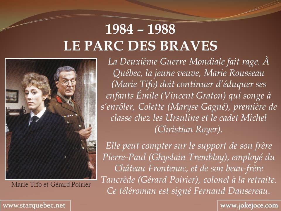 1984 – 1988 LE PARC DES BRAVES Marie Tifo et Gérard Poirier La Deuxième Guerre Mondiale fait rage. À Québec, la jeune veuve, Marie Rousseau (Marie Tif