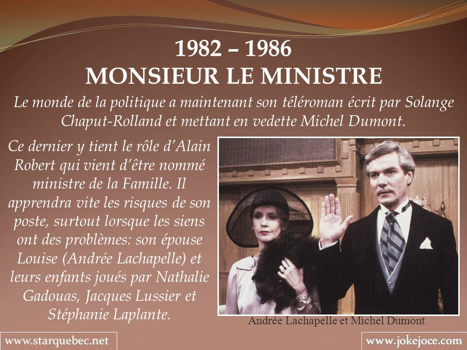1982 – 1986 MONSIEUR LE MINISTRE Andrée Lachapelle et Michel Dumont Le monde de la politique a maintenant son téléroman écrit par Solange Chaput-Rolla