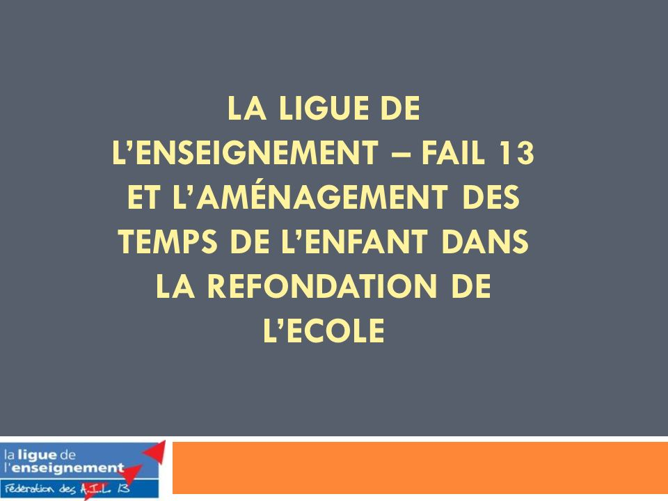 LA LIGUE DE LENSEIGNEMENT – FAIL 13 ET LAMÉNAGEMENT DES TEMPS DE LENFANT DANS LA REFONDATION DE LECOLE