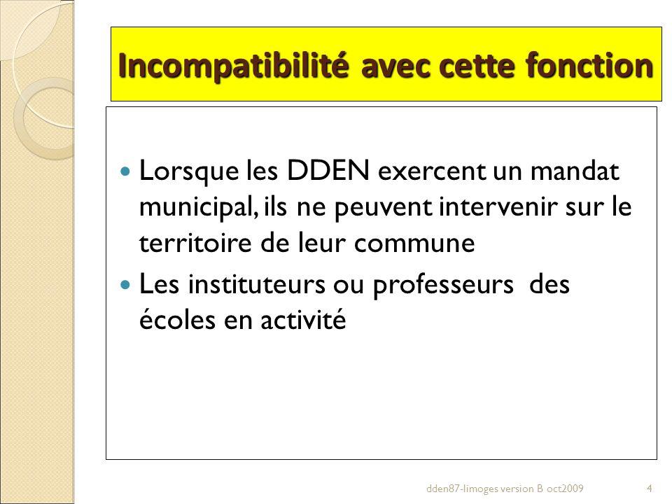 Incompatibilité avec cette fonction Lorsque les DDEN exercent un mandat municipal, ils ne peuvent intervenir sur le territoire de leur commune Les ins