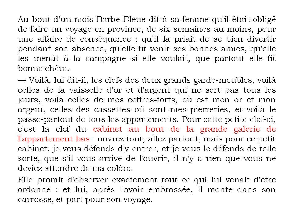 Au bout d'un mois Barbe-Bleue dit à sa femme qu'il était obligé de faire un voyage en province, de six semaines au moins, pour une affaire de conséque