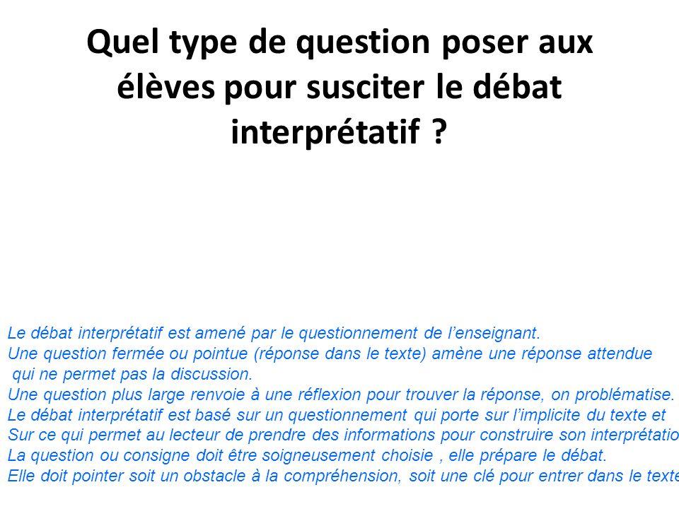 Quel type de question poser aux élèves pour susciter le débat interprétatif ? Le débat interprétatif est amené par le questionnement de lenseignant. U